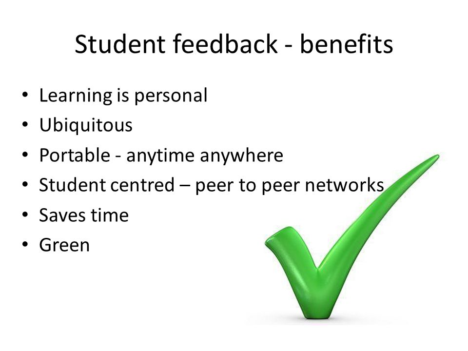 Student feedback - benefits Learning is personal Ubiquitous Portable - anytime anywhere Student centred – peer to peer networks Saves time Green
