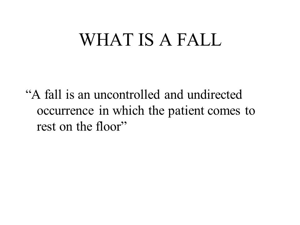 WHAT IS A FALL A fall is an uncontrolled and undirected occurrence in which the patient comes to rest on the floor