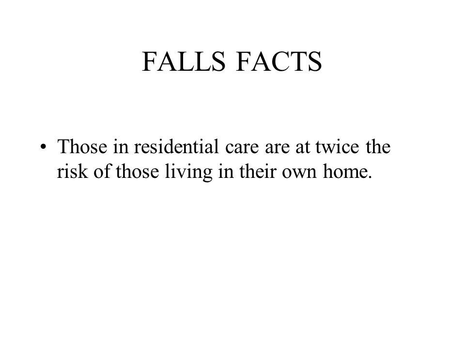 FALLS FACTS Those in residential care are at twice the risk of those living in their own home.