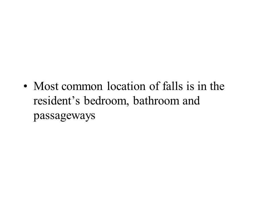 Most common location of falls is in the resident's bedroom, bathroom and passageways
