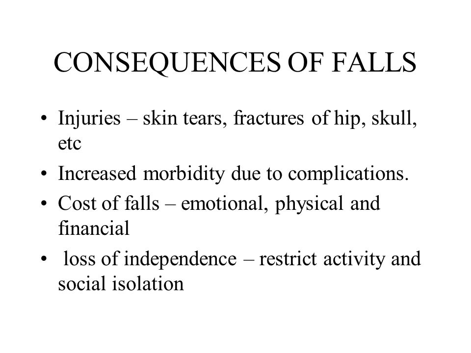 CONSEQUENCES OF FALLS Injuries – skin tears, fractures of hip, skull, etc Increased morbidity due to complications.