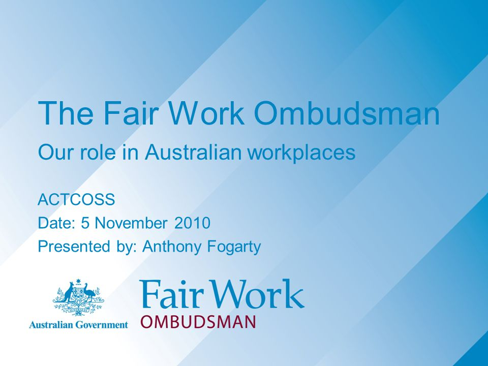 The Fair Work Ombudsman Our role in Australian workplaces ACTCOSS Date: 5 November 2010 Presented by: Anthony Fogarty