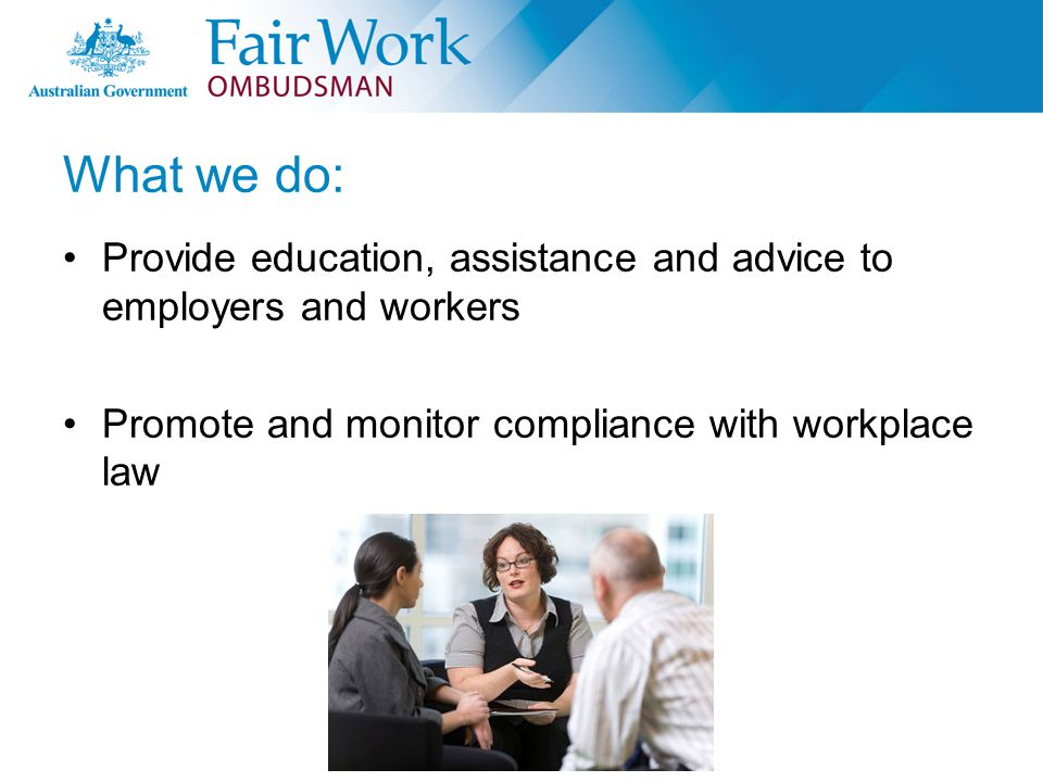 What we do: Provide education, assistance and advice to employers and workers Promote and monitor compliance with workplace law