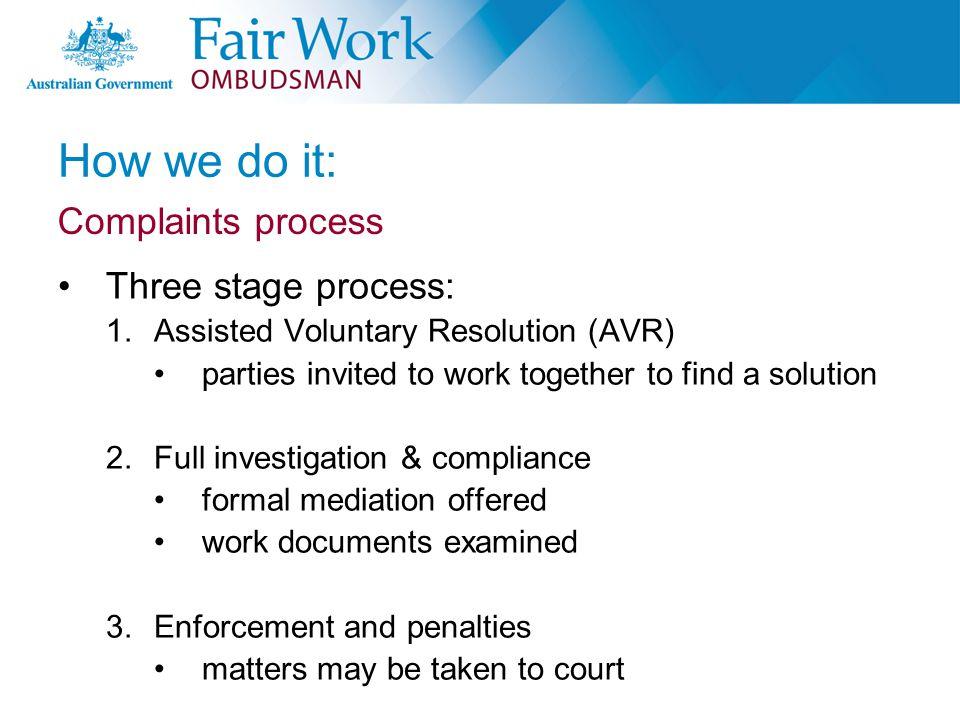 How we do it: Three stage process: 1.Assisted Voluntary Resolution (AVR) parties invited to work together to find a solution 2.Full investigation & compliance formal mediation offered work documents examined 3.Enforcement and penalties matters may be taken to court Complaints process