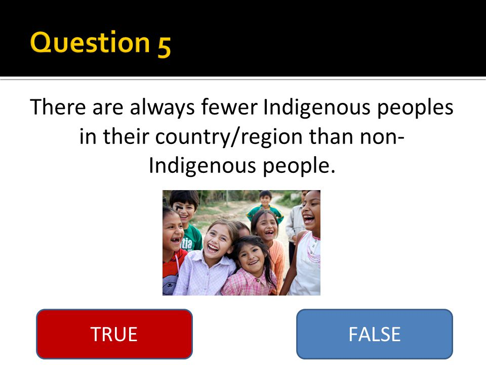 There are always fewer Indigenous peoples in their country/region than non- Indigenous people.