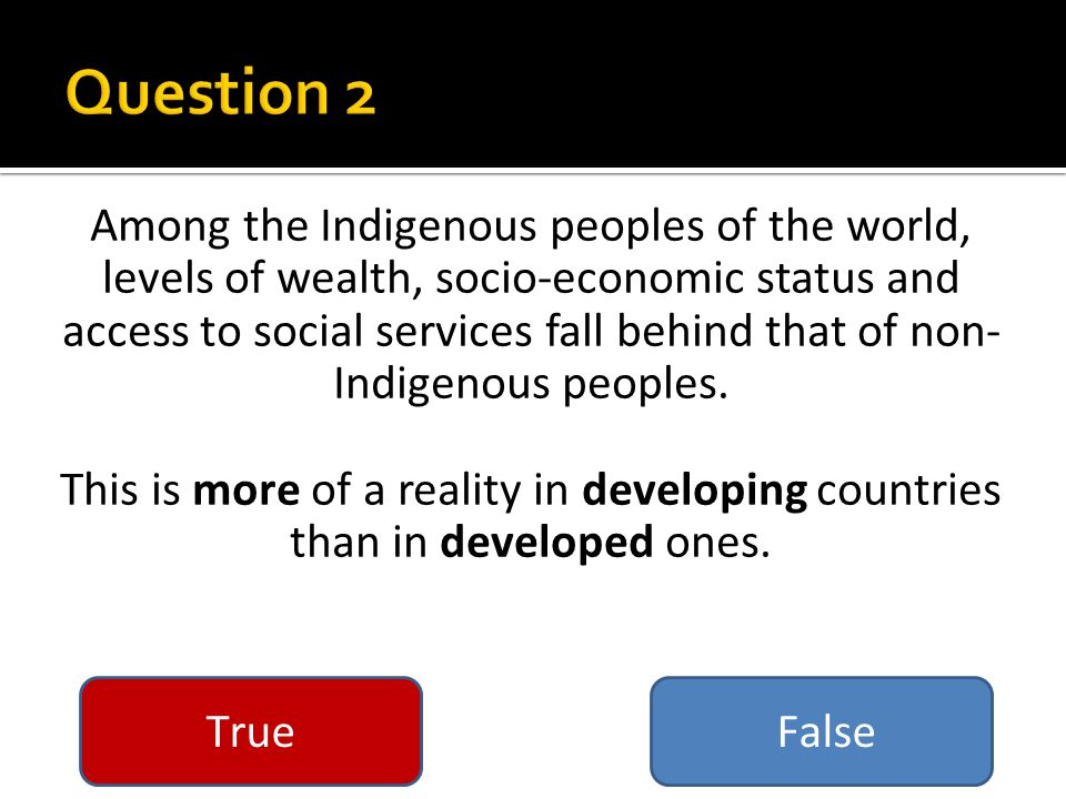 Among the Indigenous peoples of the world, levels of wealth, socio-economic status and access to social services fall behind that of non- Indigenous peoples.