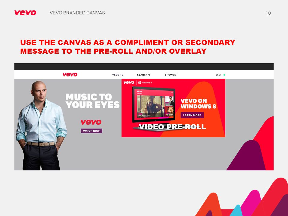 VEVO BRANDED CANVAS 10 USE THE CANVAS AS A COMPLIMENT OR SECONDARY MESSAGE TO THE PRE-ROLL AND/OR OVERLAY VIDEO PRE-ROLL