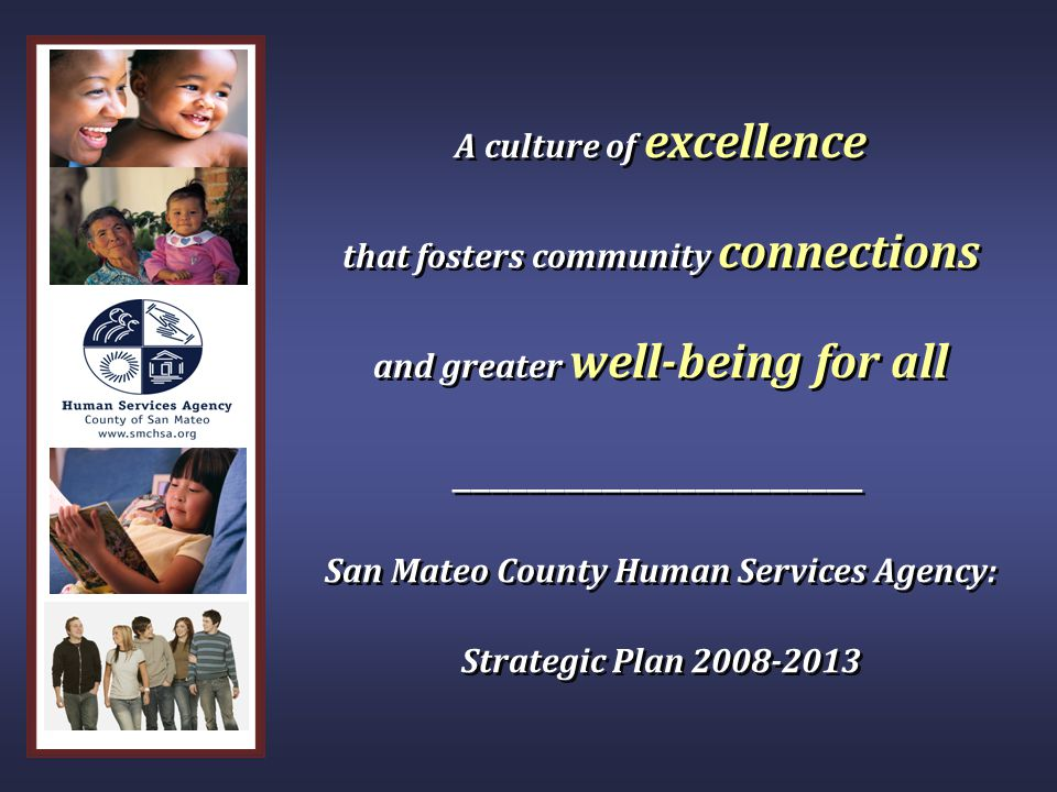 A culture of excellence that fosters community connections and greater well-being for all ______________________ San Mateo County Human Services Agenc