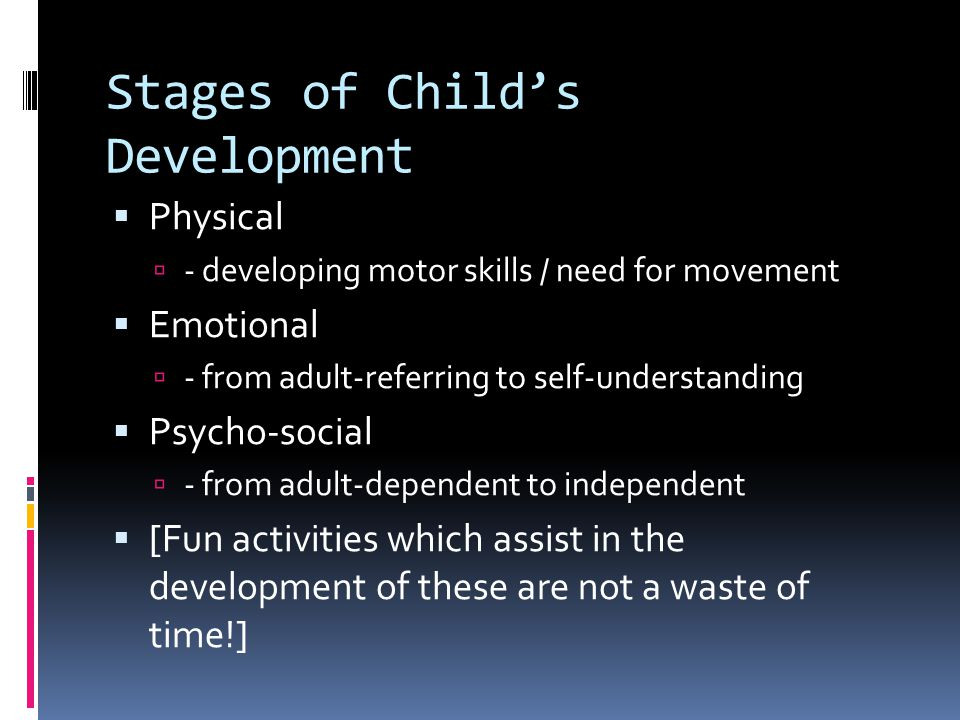 Stages of Child's Development  Physical  - developing motor skills / need for movement  Emotional  - from adult-referring to self-understanding  Psycho-social  - from adult-dependent to independent  [Fun activities which assist in the development of these are not a waste of time!]