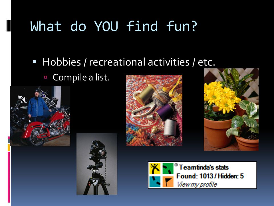 What do YOU find fun?  Hobbies / recreational activities / etc.  Compile a list.