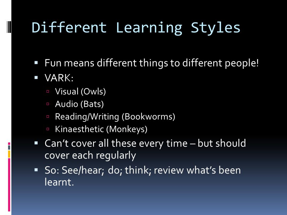 Different Learning Styles  Fun means different things to different people!  VARK:  Visual (Owls)  Audio (Bats)  Reading/Writing (Bookworms)  Kin