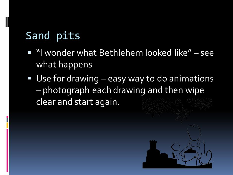 """Sand pits  """"I wonder what Bethlehem looked like"""" – see what happens  Use for drawing – easy way to do animations – photograph each drawing and then"""