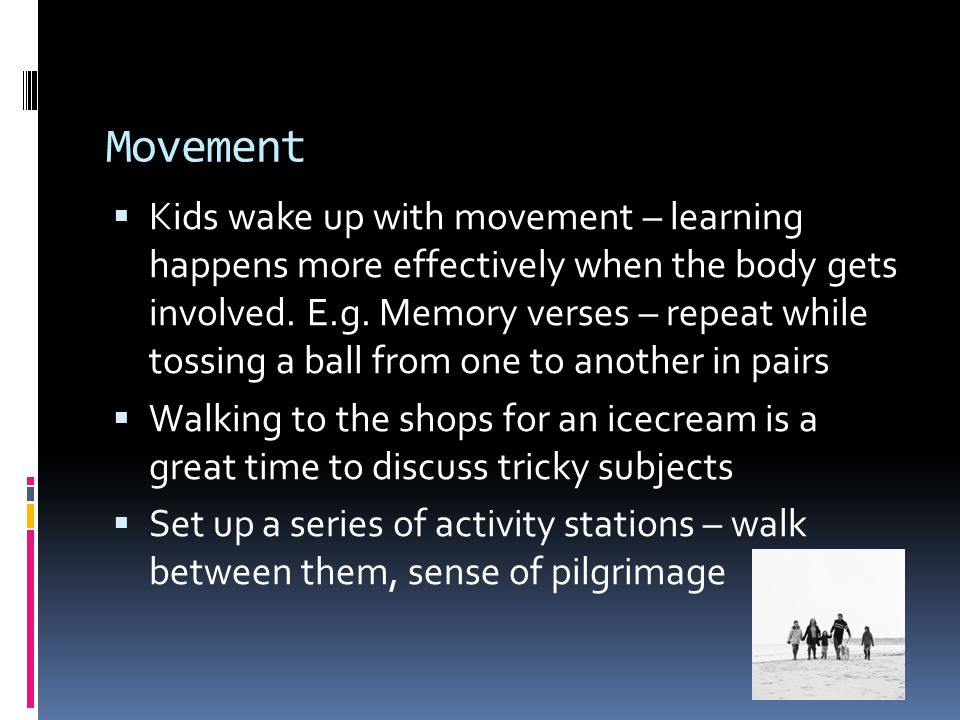 Movement  Kids wake up with movement – learning happens more effectively when the body gets involved.
