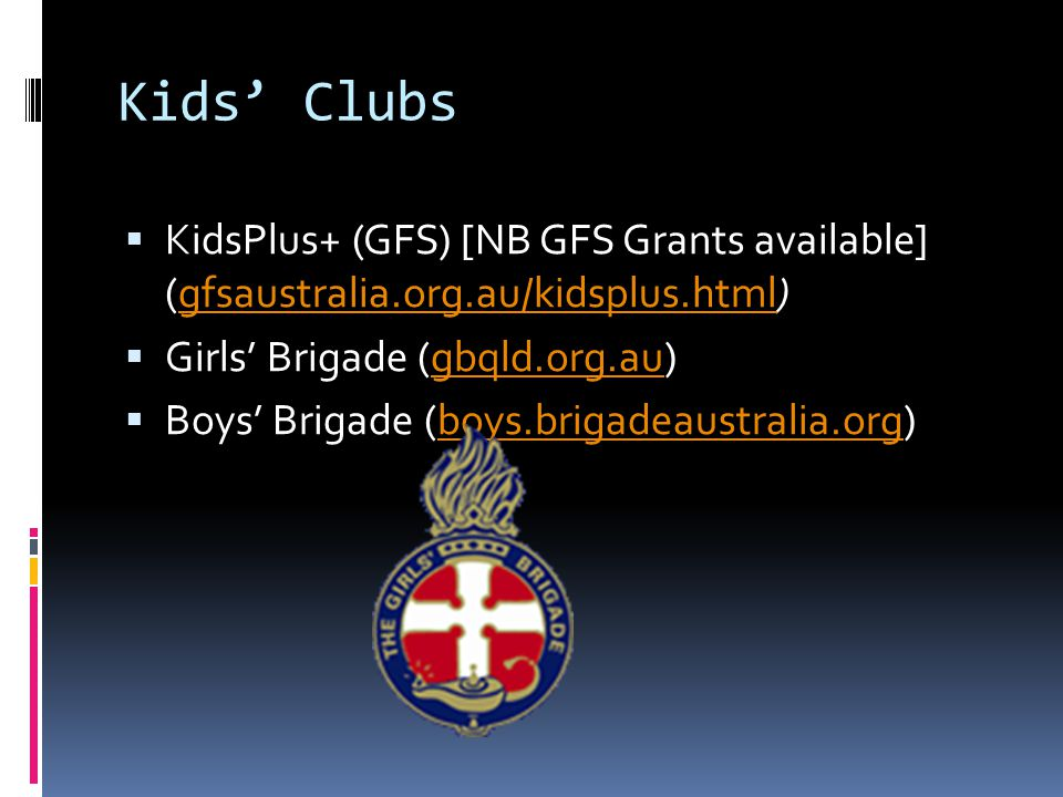 Kids' Clubs  KidsPlus+ (GFS) [NB GFS Grants available] (gfsaustralia.org.au/kidsplus.html)gfsaustralia.org.au/kidsplus.html  Girls' Brigade (gbqld.org.au)gbqld.org.au  Boys' Brigade (boys.brigadeaustralia.org)boys.brigadeaustralia.org