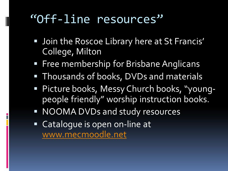 Off-line resources  Join the Roscoe Library here at St Francis' College, Milton  Free membership for Brisbane Anglicans  Thousands of books, DVDs and materials  Picture books, Messy Church books, young- people friendly worship instruction books.