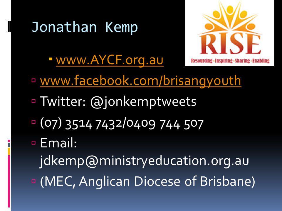 Jonathan Kemp  www.AYCF.org.au www.AYCF.org.au  www.facebook.com/brisangyouth www.facebook.com/brisangyouth  Twitter: @jonkemptweets  (07) 3514 7432/0409 744 507  Email: jdkemp@ministryeducation.org.au  (MEC, Anglican Diocese of Brisbane)