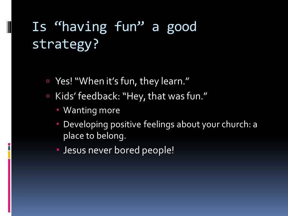 """Is """"having fun"""" a good strategy?  Yes! """"When it's fun, they learn.""""  Kids' feedback: """"Hey, that was fun.""""  Wanting more  Developing positive feeli"""