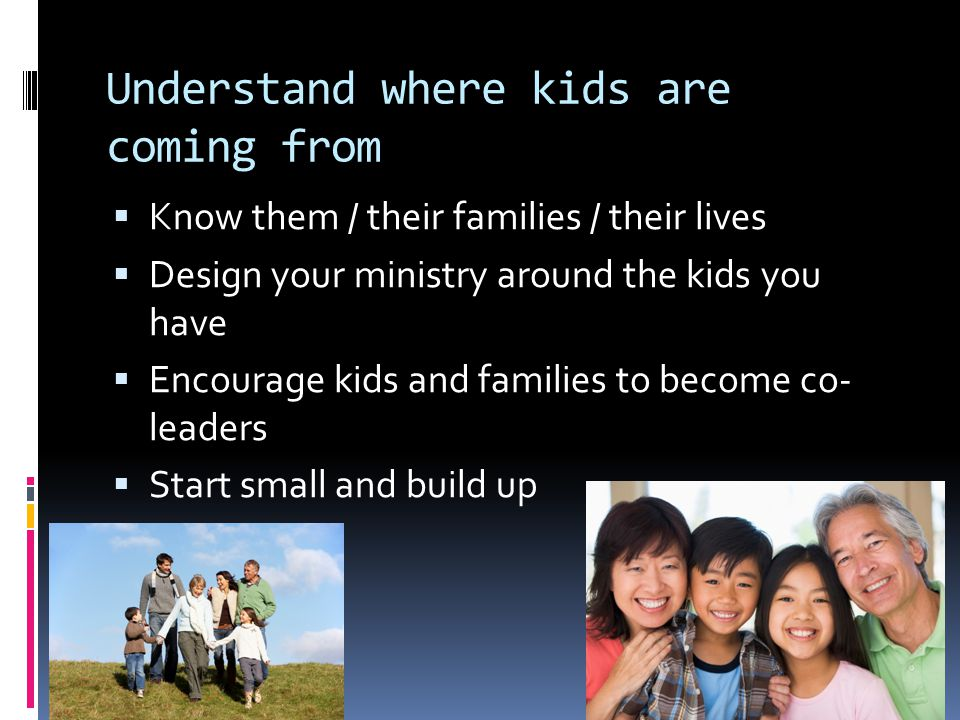 Understand where kids are coming from  Know them / their families / their lives  Design your ministry around the kids you have  Encourage kids and families to become co- leaders  Start small and build up