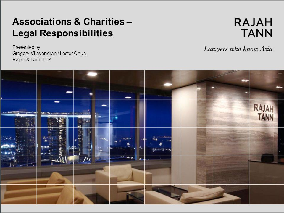 © Rajah & Tann LLP Associations & Charities – Legal Responsibilities 2 Contents 1)Introduction 2)Statutory, General and Fiduciary Duties 3)Charity Trustees- Responsibilities 4)Delegation of Powers by Management 5)Inter-Relationship with Members: What Rights Do Members Have.