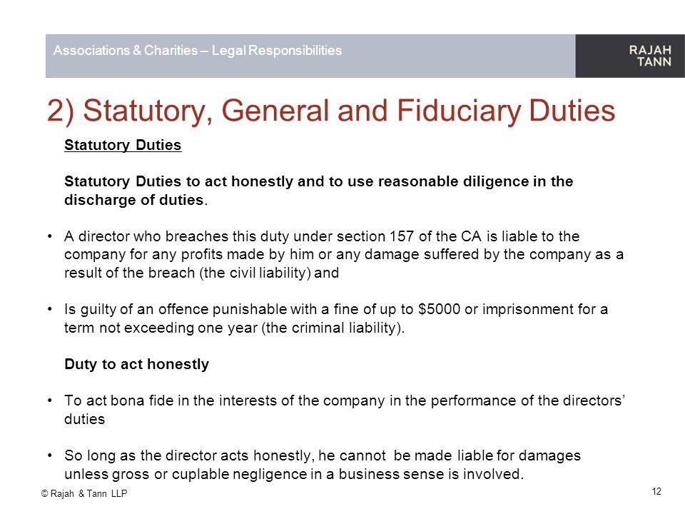 © Rajah & Tann LLP Associations & Charities – Legal Responsibilities 2) Statutory, General and Fiduciary Duties Statutory Duties Statutory Duties to a