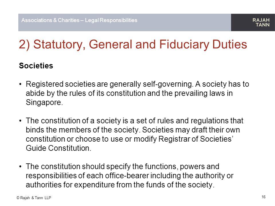 © Rajah & Tann LLP Associations & Charities – Legal Responsibilities 2) Statutory, General and Fiduciary Duties Societies Registered societies are gen
