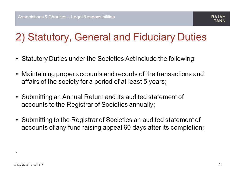 © Rajah & Tann LLP Associations & Charities – Legal Responsibilities 2) Statutory, General and Fiduciary Duties Statutory Duties under the Societies A