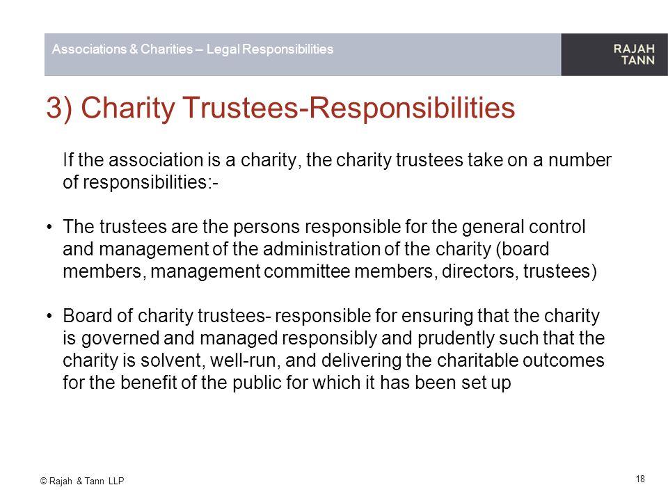 © Rajah & Tann LLP Associations & Charities – Legal Responsibilities 3) Charity Trustees-Responsibilities If the association is a charity, the charity