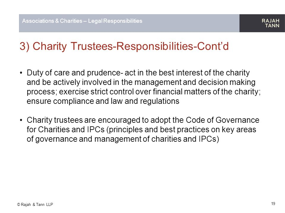 © Rajah & Tann LLP Associations & Charities – Legal Responsibilities 3) Charity Trustees-Responsibilities-Cont'd Duty of care and prudence- act in the