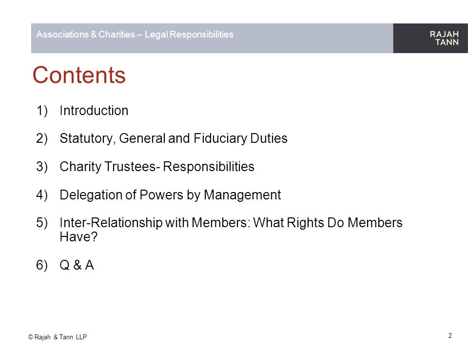 © Rajah & Tann LLP Associations & Charities – Legal Responsibilities 2) Statutory, General and Fiduciary Duties- Cont'd Statutory Duties Duty to exercise reasonable diligence The standard of diligence expected of a director depends on what is reasonable in the circumstances A director is not obliged to give continuous attention to the company's affairs.