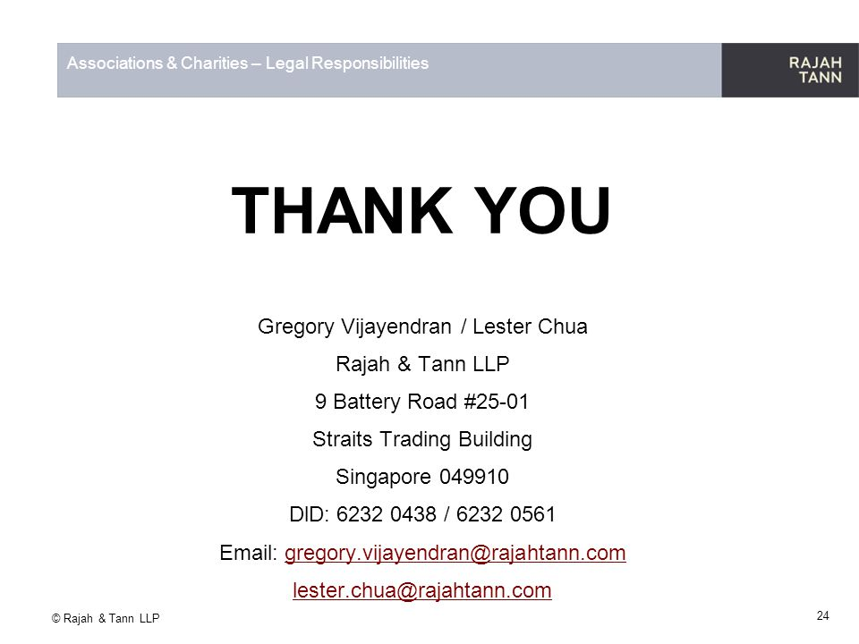 © Rajah & Tann LLP Associations & Charities – Legal Responsibilities THANK YOU Gregory Vijayendran / Lester Chua Rajah & Tann LLP 9 Battery Road #25-0