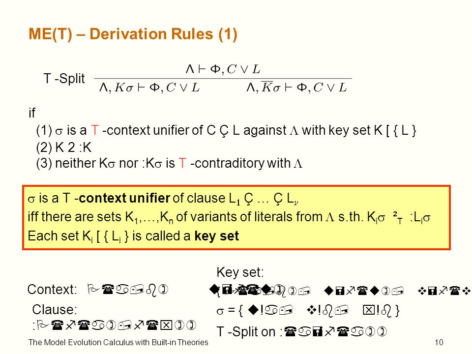 The Model Evolution Calculus with Built-in Theories10 ME(T) – Derivation Rules (1) T -Split if (1)  is a T -context unifier of C Ç L against  with key set K [ { L } (2) K 2 :K (3) neither K  nor :K  is T -contraditory with   is a T -context unifier of clause L  Ç … Ç L iff there are sets K 1,…,K n of variants of literals from  s.th.
