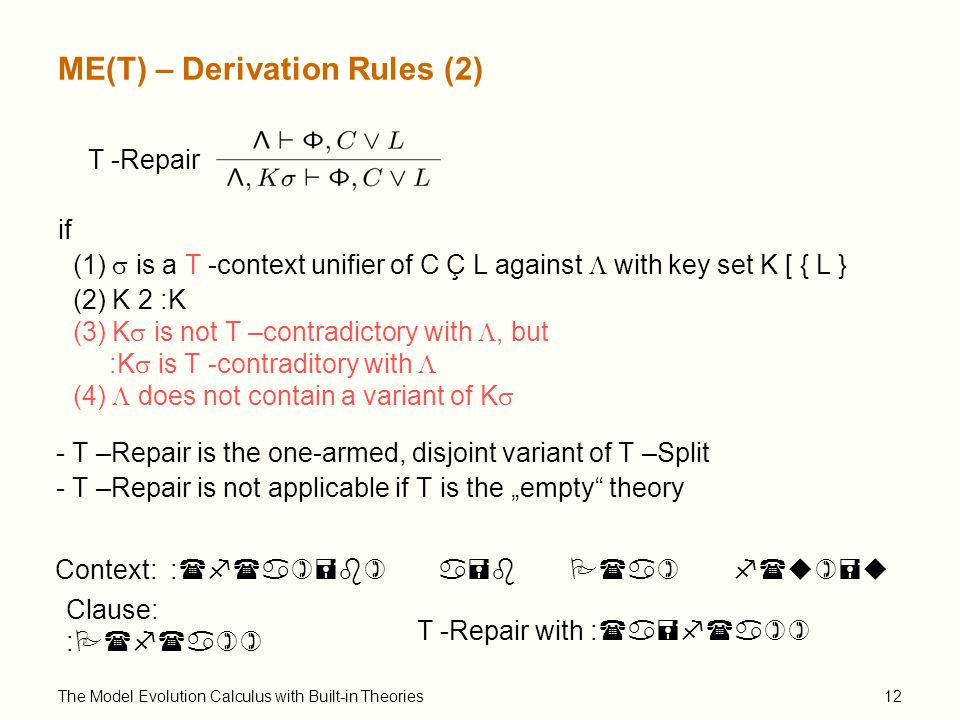 "The Model Evolution Calculus with Built-in Theories12 ME(T) – Derivation Rules (2) T -Repair if (1)  is a T -context unifier of C Ç L against  with key set K [ { L } (2) K 2 :K (3) K  is not T –contradictory with , but :K  is T -contraditory with  (4)  does not contain a variant of K  Clause: :P(f(a)) Context: :(f(a)=b) a=b P(a) f(u)=u T -Repair with :(a=f(a)) - T –Repair is the one-armed, disjoint variant of T –Split - T –Repair is not applicable if T is the ""empty theory"