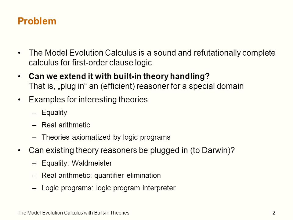 "The Model Evolution Calculus with Built-in Theories3 Model Evolution – Idea (1) A:A:A B:B:B C :C:C DPLL: Davis-Putnam-Logemann-Loveland Procedure (1960-63) Basis of some of the SAT solvers (Chaff, …) Input: Propositional clause set Output: Model or ""unsatisfiable No, split on C Algorithm components: - Simplification - Split - Backtracking"