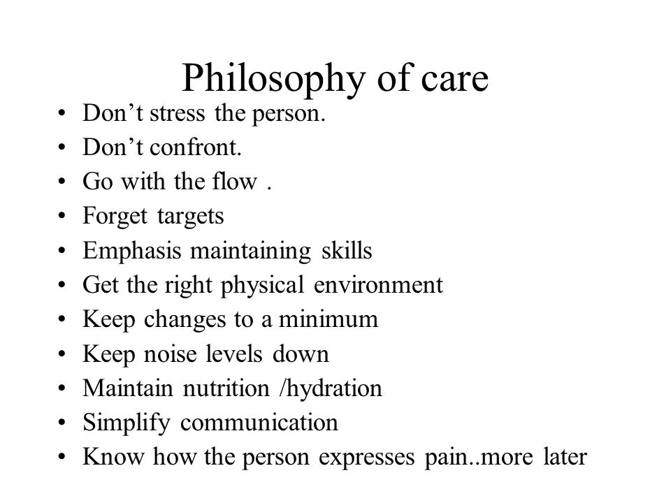 Philosophy of care Don't stress the person. Don't confront.