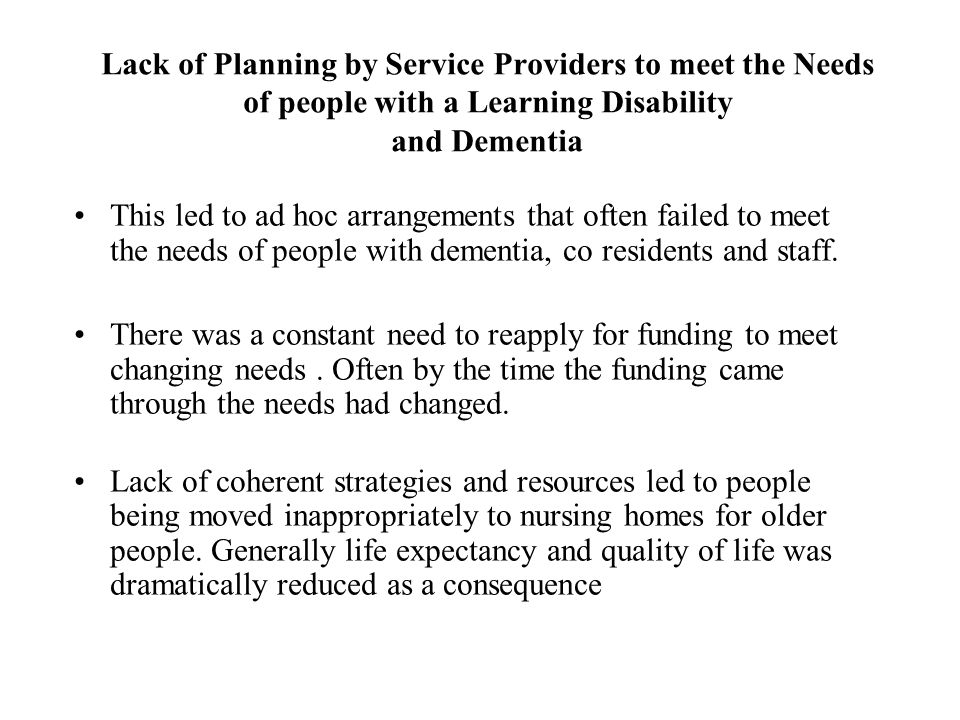 Lack of Planning by Service Providers to meet the Needs of people with a Learning Disability and Dementia This led to ad hoc arrangements that often failed to meet the needs of people with dementia, co residents and staff.