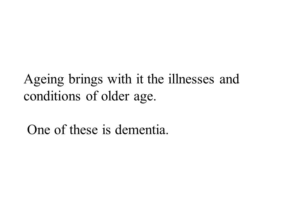 Ageing brings with it the illnesses and conditions of older age. One of these is dementia.