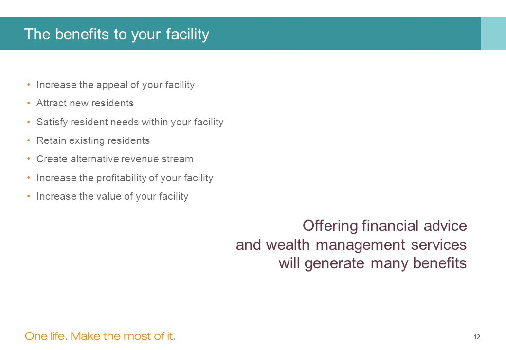 12 The benefits to your facility Increase the appeal of your facility Attract new residents Satisfy resident needs within your facility Retain existing residents Create alternative revenue stream Increase the profitability of your facility Increase the value of your facility Offering financial advice and wealth management services will generate many benefits