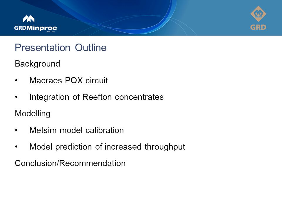 Presentation Outline Background Macraes POX circuit Integration of Reefton concentrates Modelling Metsim model calibration Model prediction of increased throughput Conclusion/Recommendation