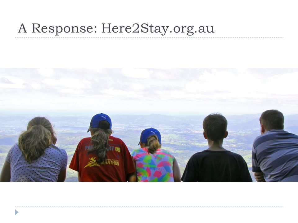Here2stay.org.au  Information  + Formation  = Transformation  We need to provide formative experiences on top of pure information.