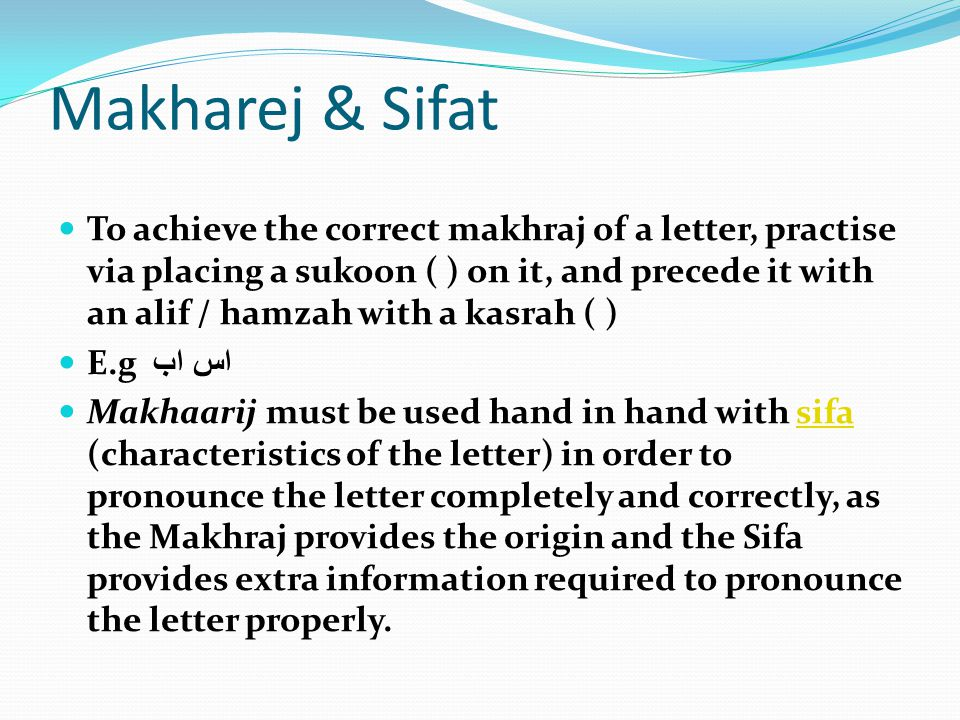 Makharej & Sifat To achieve the correct makhraj of a letter, practise via placing a sukoon ( ) on it, and precede it with an alif / hamzah with a kasr