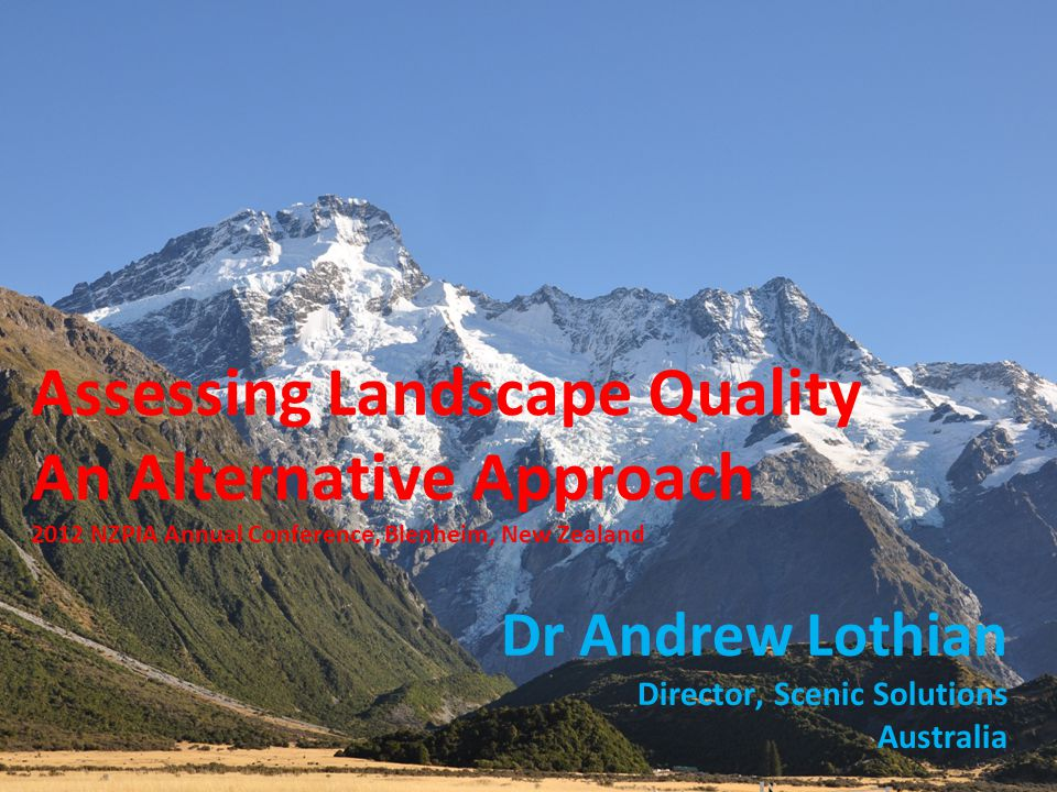 Assessing Landscape Quality An Alternative Approach Dr Andrew Lothian Director, Scenic Solutions Australia 2012 NZPIA Annual Conference, Blenheim, New