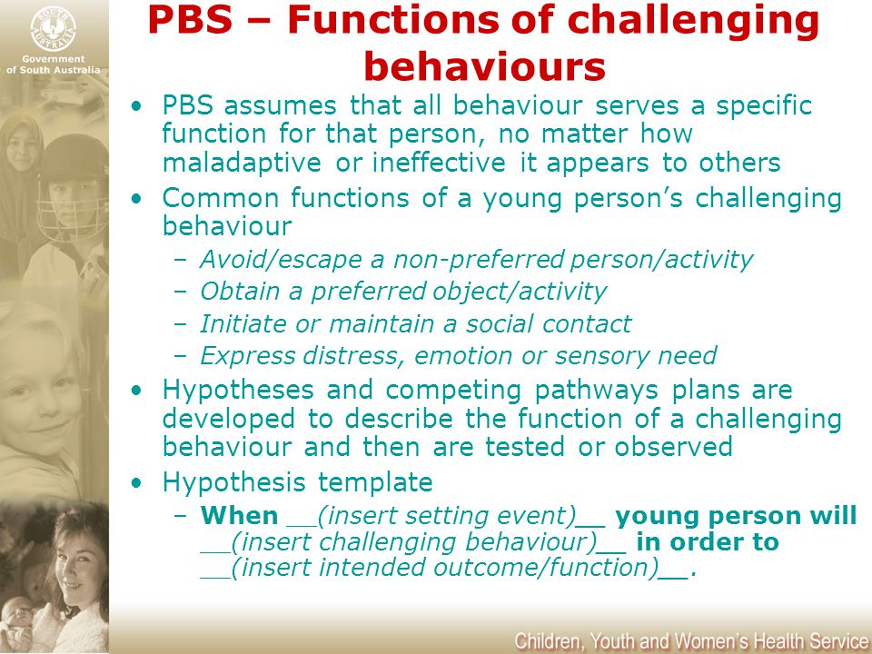 PBS – Functions of challenging behaviours PBS assumes that all behaviour serves a specific function for that person, no matter how maladaptive or inef