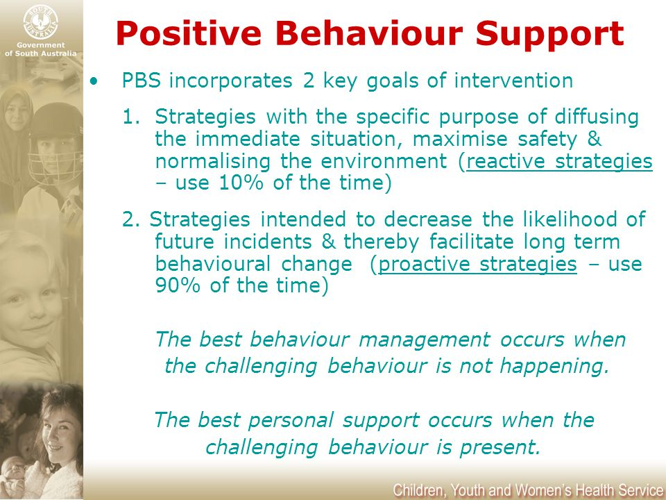 Positive Behaviour Support PBS incorporates 2 key goals of intervention 1.Strategies with the specific purpose of diffusing the immediate situation, m