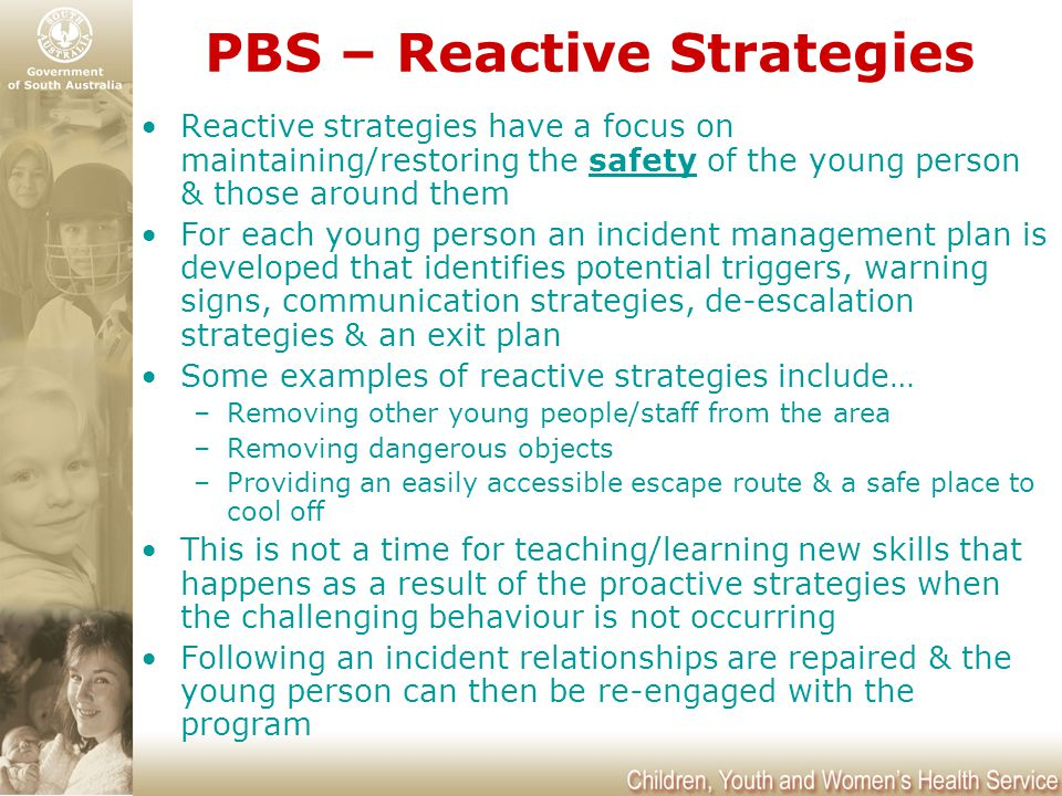 PBS – Reactive Strategies Reactive strategies have a focus on maintaining/restoring the safety of the young person & those around them For each young