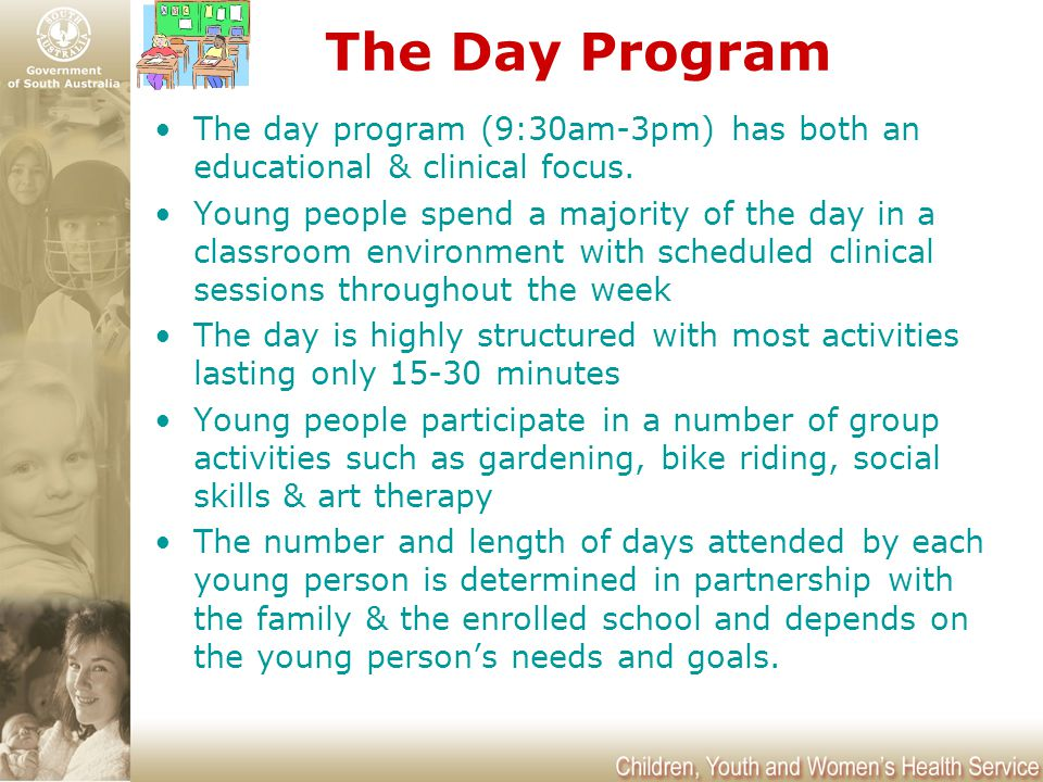 The Day Program The day program (9:30am-3pm) has both an educational & clinical focus. Young people spend a majority of the day in a classroom environ