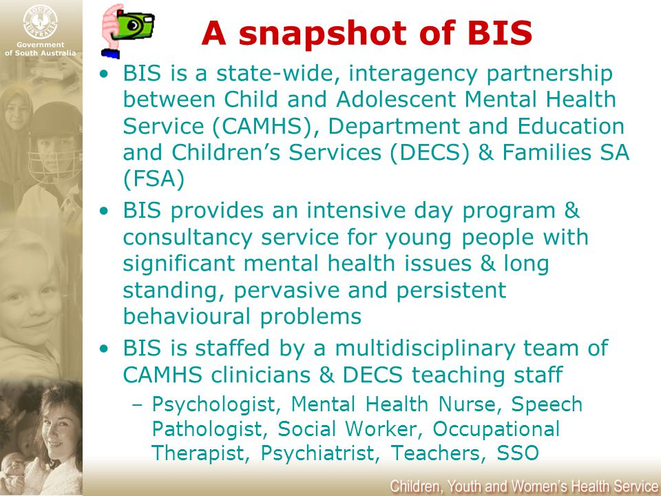 A snapshot of BIS BIS is a state-wide, interagency partnership between Child and Adolescent Mental Health Service (CAMHS), Department and Education an