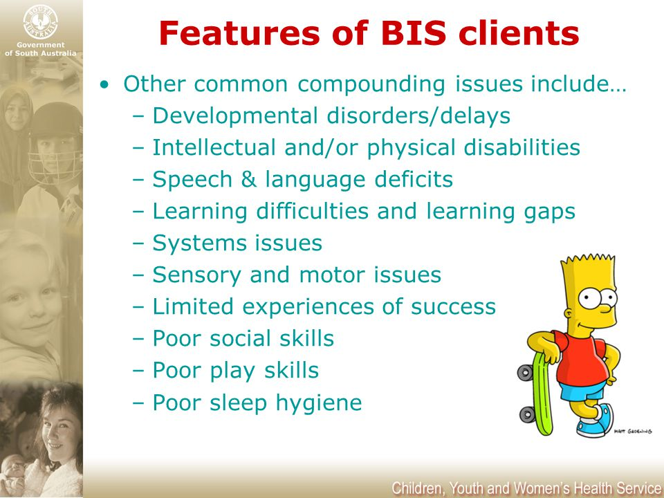 Features of BIS clients Other common compounding issues include… –Developmental disorders/delays –Intellectual and/or physical disabilities –Speech &