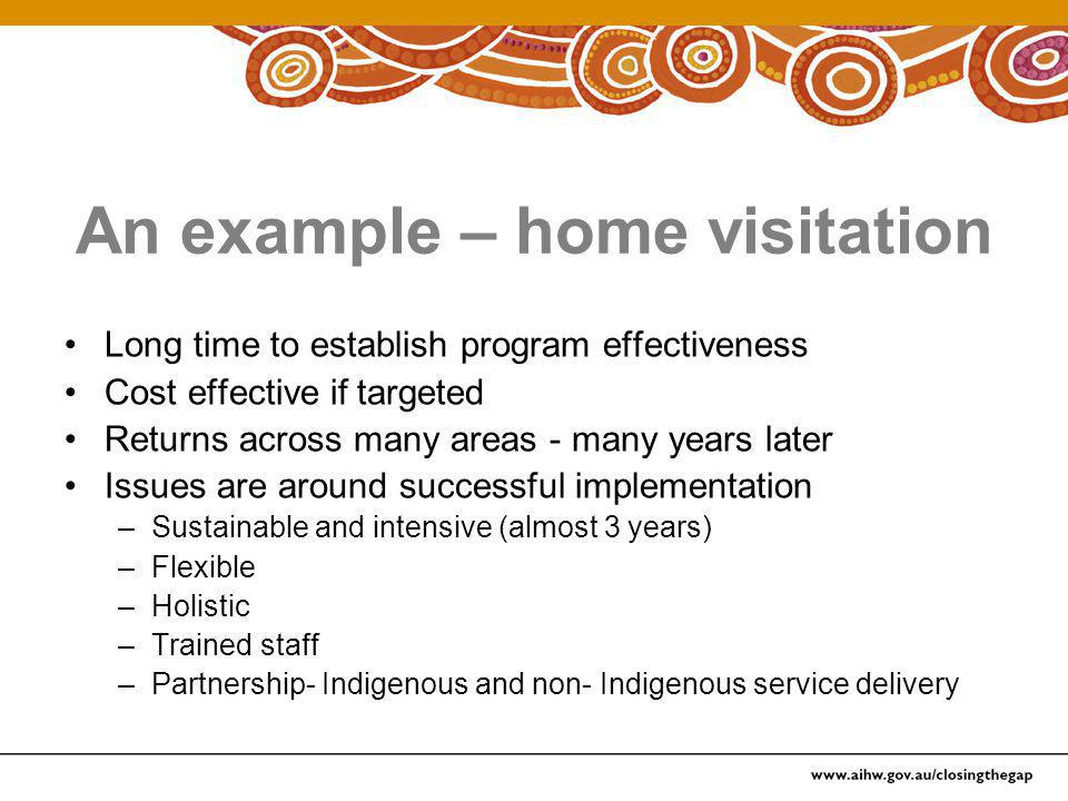 An example – home visitation Long time to establish program effectiveness Cost effective if targeted Returns across many areas - many years later Issues are around successful implementation –Sustainable and intensive (almost 3 years) –Flexible –Holistic –Trained staff –Partnership- Indigenous and non- Indigenous service delivery