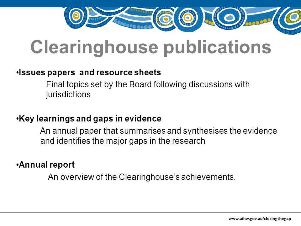 Clearinghouse publications Issues papers and resource sheets Final topics set by the Board following discussions with jurisdictions Key learnings and gaps in evidence An annual paper that summarises and synthesises the evidence and identifies the major gaps in the research Annual report An overview of the Clearinghouse's achievements.