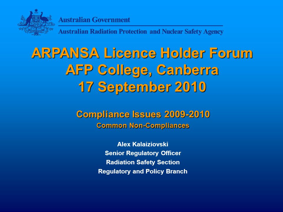 ARPANSA Licence Holder Forum AFP College, Canberra 17 September 2010 Compliance Issues 2009-2010 Common Non-Compliances Alex Kalaiziovski Senior Regulatory Officer Radiation Safety Section Regulatory and Policy Branch